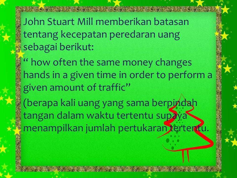 """John Stuart Mill memberikan batasan tentang kecepatan peredaran uang sebagai berikut: """" how often the same money changes hands in a given time in orde"""