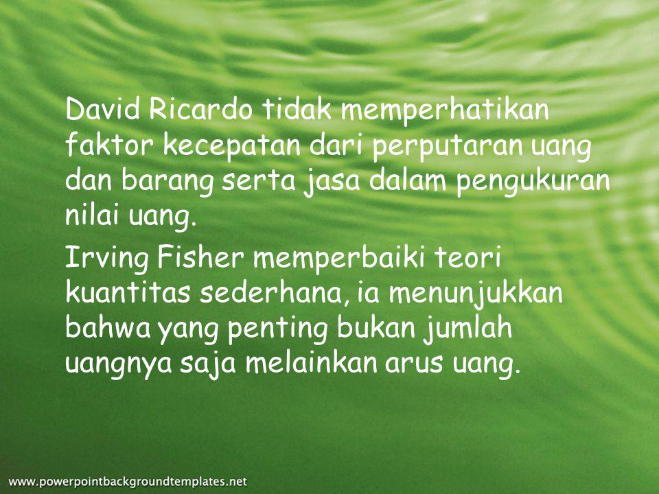 David Ricardo tidak memperhatikan faktor kecepatan dari perputaran uang dan barang serta jasa dalam pengukuran nilai uang. Irving Fisher memperbaiki t