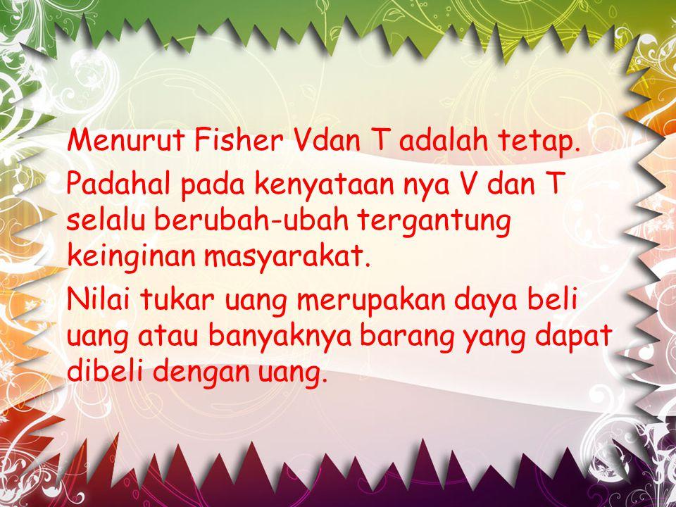 Menurut Fisher Vdan T adalah tetap. Padahal pada kenyataan nya V dan T selalu berubah-ubah tergantung keinginan masyarakat. Nilai tukar uang merupakan