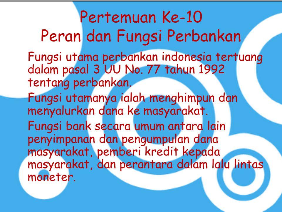 Pertemuan Ke-10 Peran dan Fungsi Perbankan Fungsi utama perbankan indonesia tertuang dalam pasal 3 UU No. 77 tahun 1992 tentang perbankan. Fungsi utam