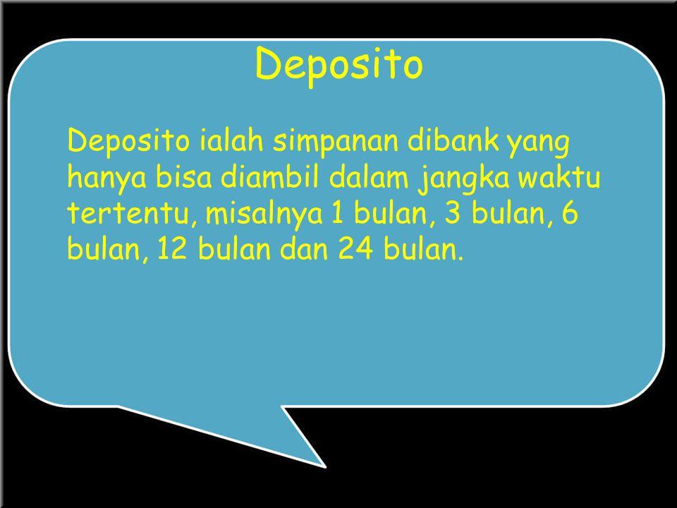 Deposito Deposito ialah simpanan dibank yang hanya bisa diambil dalam jangka waktu tertentu, misalnya 1 bulan, 3 bulan, 6 bulan, 12 bulan dan 24 bulan