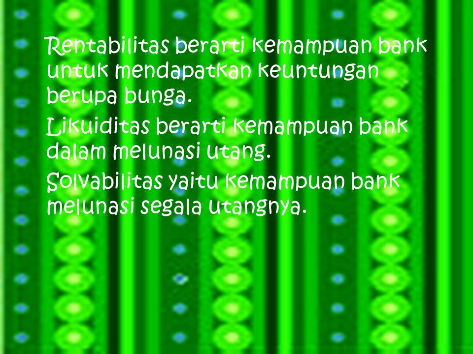 Rentabilitas berarti kemampuan bank untuk mendapatkan keuntungan berupa bunga. Likuiditas berarti kemampuan bank dalam melunasi utang. Solvabilitas ya