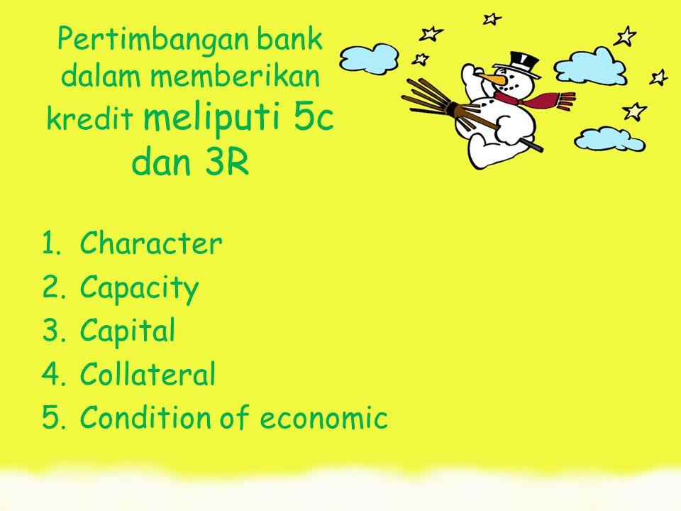 Pertimbangan bank dalam memberikan kredit meliputi 5c dan 3R 1.Character 2.Capacity 3.Capital 4.Collateral 5.Condition of economic