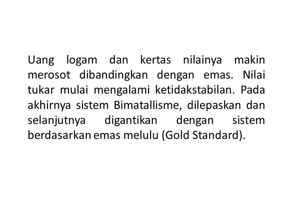 Uang logam dan kertas nilainya makin merosot dibandingkan dengan emas. Nilai tukar mulai mengalami ketidakstabilan. Pada akhirnya sistem Bimatallisme,