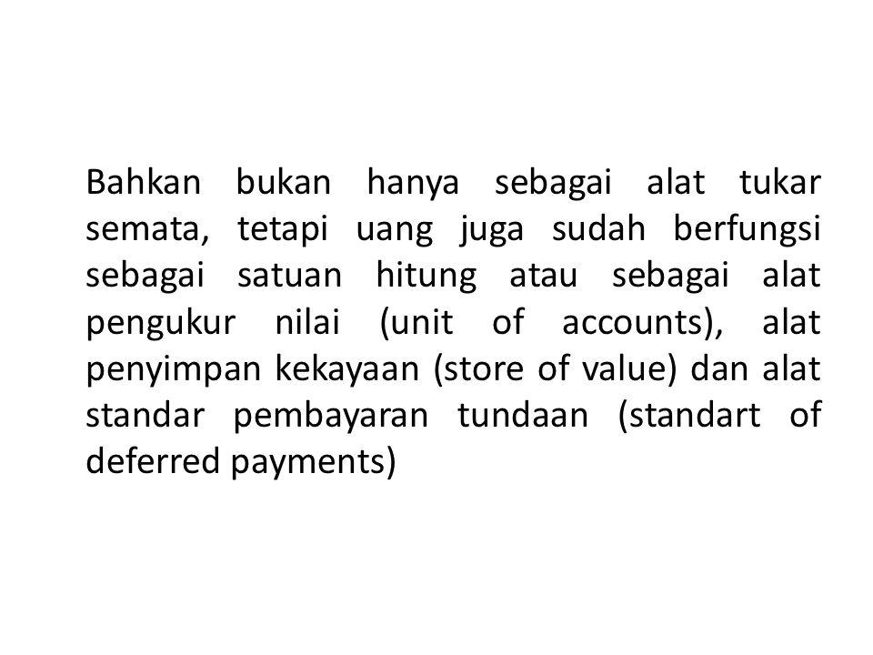 Bahkan bukan hanya sebagai alat tukar semata, tetapi uang juga sudah berfungsi sebagai satuan hitung atau sebagai alat pengukur nilai (unit of account