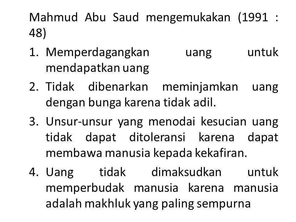 Mahmud Abu Saud mengemukakan (1991 : 48) 1.Memperdagangkan uang untuk mendapatkan uang 2.Tidak dibenarkan meminjamkan uang dengan bunga karena tidak a