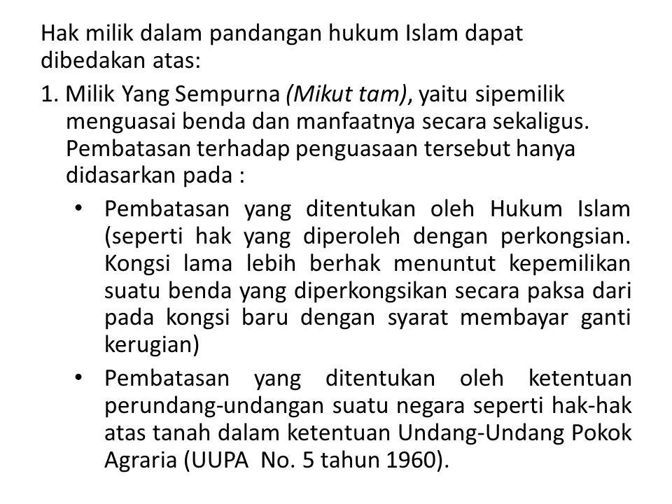 Hak milik dalam pandangan hukum Islam dapat dibedakan atas: 1. Milik Yang Sempurna (Mikut tam), yaitu sipemilik menguasai benda dan manfaatnya secara