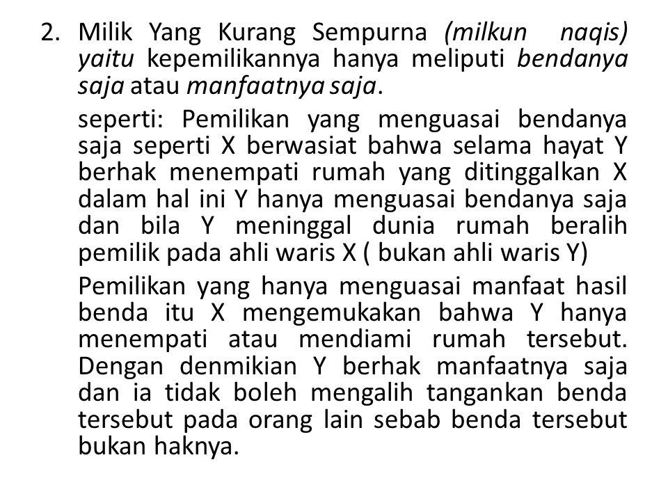 2.Milik Yang Kurang Sempurna (milkun naqis) yaitu kepemilikannya hanya meliputi bendanya saja atau manfaatnya saja. seperti: Pemilikan yang menguasai