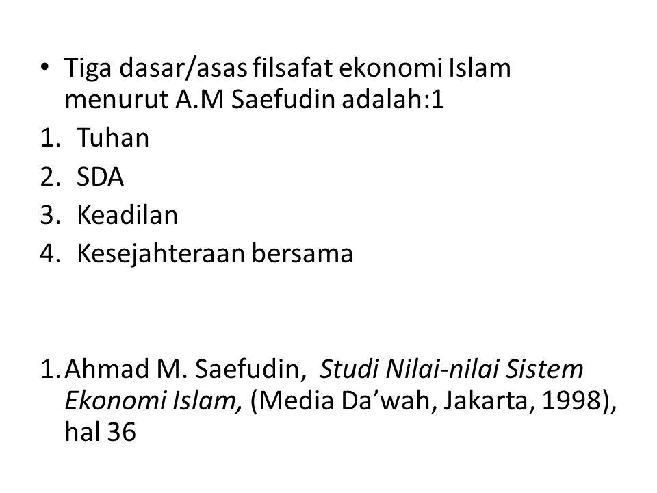 Tiga dasar/asas filsafat ekonomi Islam menurut A.M Saefudin adalah:1 1.Tuhan 2.SDA 3.Keadilan 4.Kesejahteraan bersama 1.Ahmad M. Saefudin, Studi Nilai