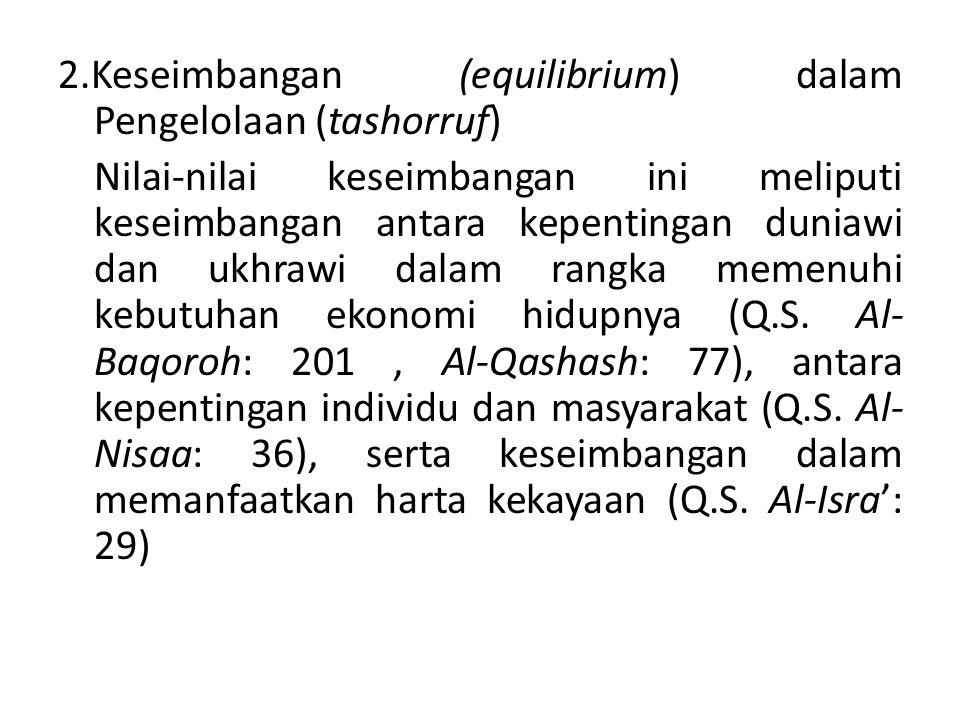 2.Keseimbangan (equilibrium) dalam Pengelolaan (tashorruf) Nilai-nilai keseimbangan ini meliputi keseimbangan antara kepentingan duniawi dan ukhrawi d