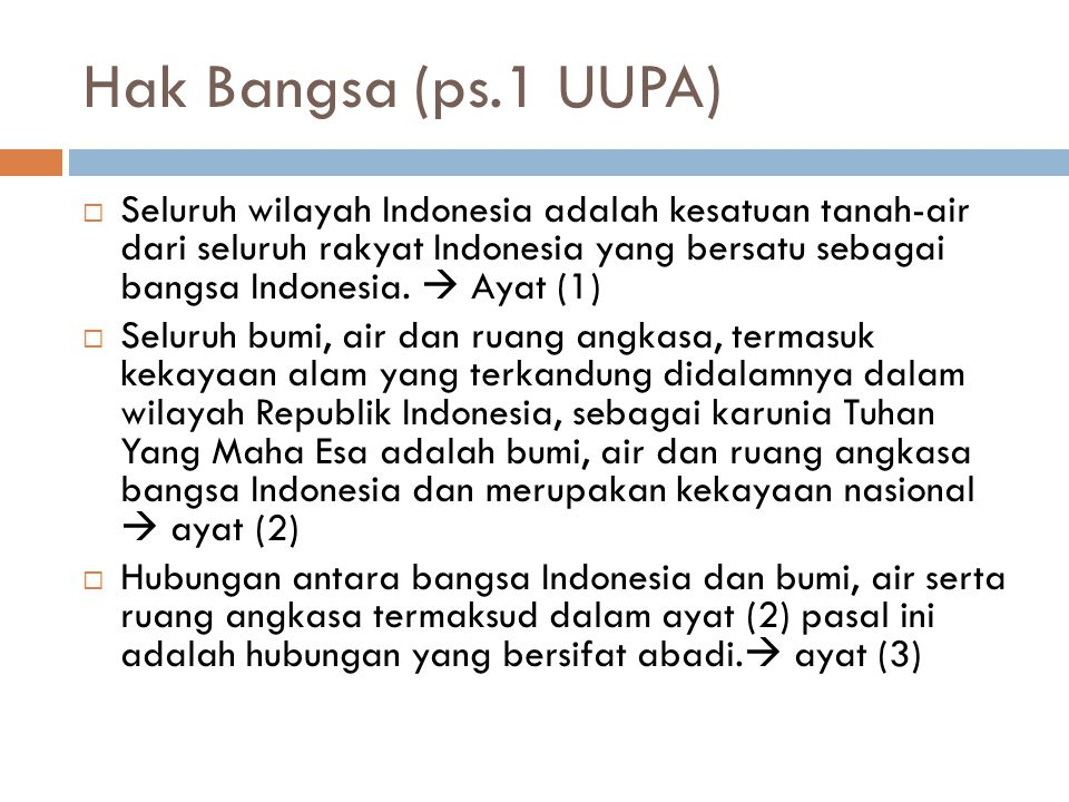 Hak Bangsa (ps.1 UUPA)  Seluruh wilayah Indonesia adalah kesatuan tanah-air dari seluruh rakyat Indonesia yang bersatu sebagai bangsa Indonesia.  Ay