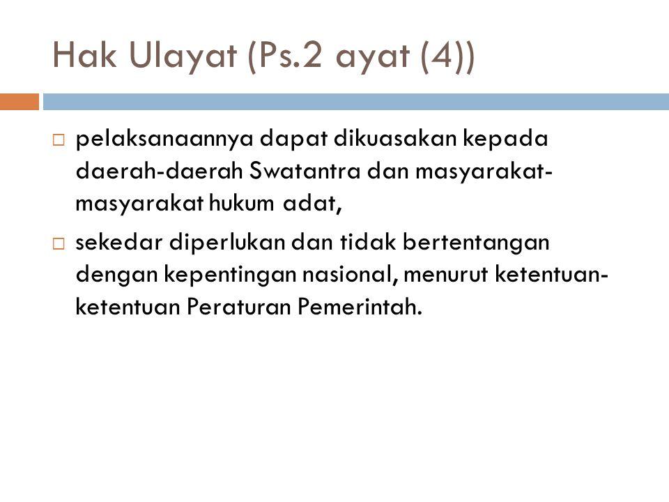 Hak Ulayat (Ps.2 ayat (4))  pelaksanaannya dapat dikuasakan kepada daerah-daerah Swatantra dan masyarakat- masyarakat hukum adat,  sekedar diperlukan dan tidak bertentangan dengan kepentingan nasional, menurut ketentuan- ketentuan Peraturan Pemerintah.