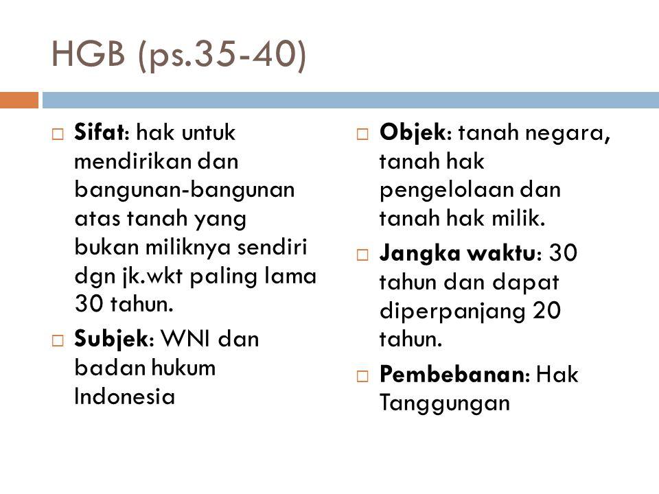 HGB (ps.35-40)  Sifat: hak untuk mendirikan dan bangunan-bangunan atas tanah yang bukan miliknya sendiri dgn jk.wkt paling lama 30 tahun.  Subjek: W