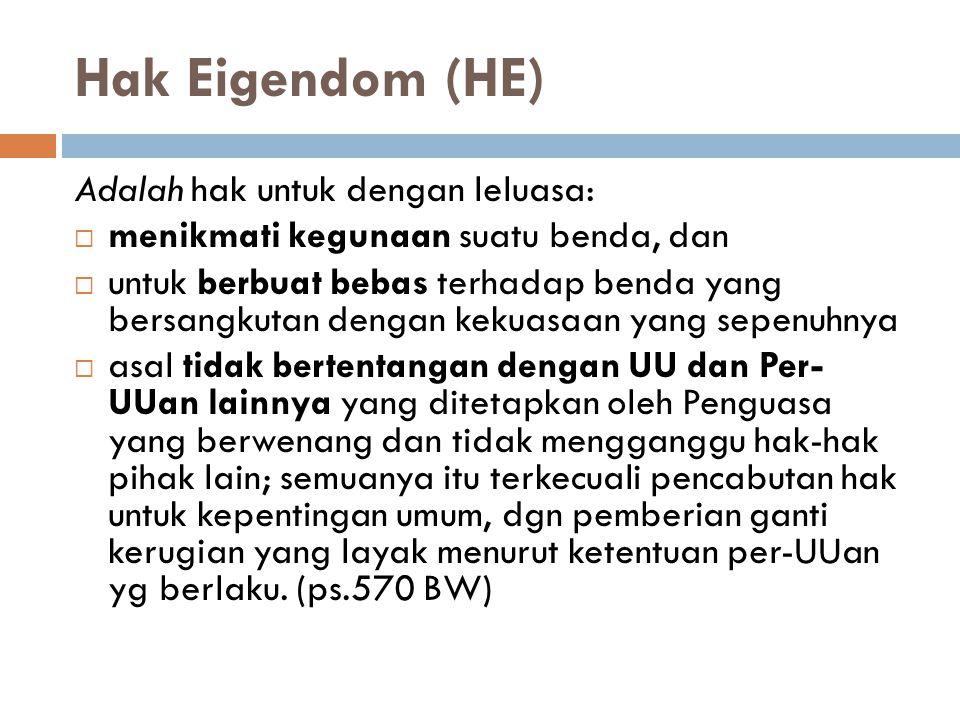 Hak Eigendom (HE) Adalah hak untuk dengan leluasa:  menikmati kegunaan suatu benda, dan  untuk berbuat bebas terhadap benda yang bersangkutan dengan