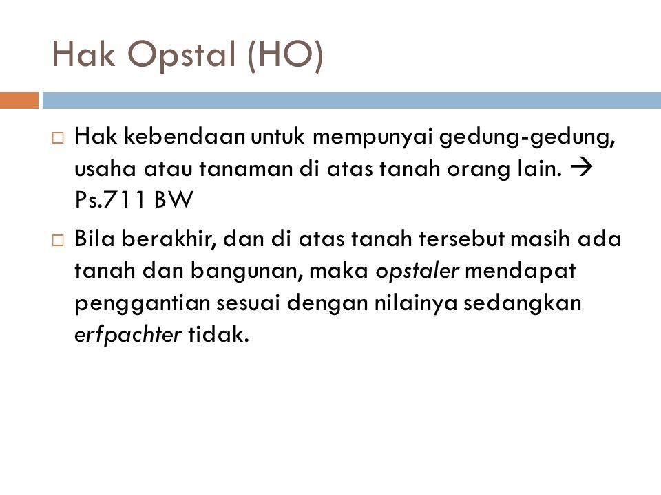 Hak Opstal (HO)  Hak kebendaan untuk mempunyai gedung-gedung, usaha atau tanaman di atas tanah orang lain.  Ps.711 BW  Bila berakhir, dan di atas t