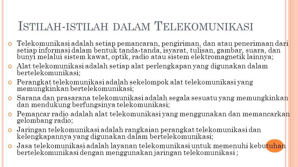 I STILAH - ISTILAH DALAM T ELEKOMUNIKASI Telekomunikasi adalah setiap pemancaran, pengiriman, dan atau penerimaan dari setiap informasi dalam bentuk tanda-tanda, isyarat, tulisan, gambar, suara, dan bunyi melalui sistem kawat, optik, radio atau sistem elektromagnetik lainnya; Alat telekomunikasi adalah setiap alat perlengkapan yang digunakan dalam bertelekomunikasi; Perangkat telekomunikasi adalah sekelompok alat telekomunikasi yang memungkinkan bertelekomunikasi; Sarana dan prasarana telekomunikasi adalah segala sesuatu yang memungkinkan dan mendukung berfungsinya telekomunikasi; Pemancar radio adalah alat telekomunikasi yang menggunakan dan memancarkan gelombang radio; Jaringan telekomunikasi adalah rangkaian perangkat telekomunikasi dan kelengkapannya yang digunakan dalam bertelekomunikasi; Jasa telekomunikasi adalah layanan telekomunikasi untuk memenuhi kebutuhan bertelekomunikasi dengan menggunakan jaringan telekomunikasi ;