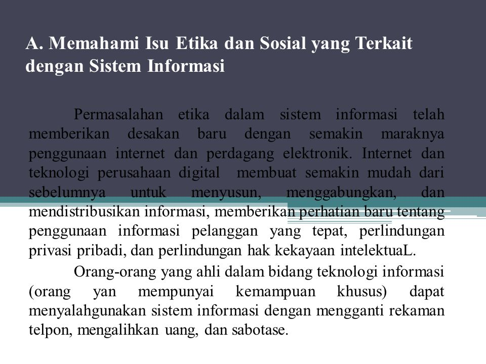 A. Memahami Isu Etika dan Sosial yang Terkait dengan Sistem Informasi Permasalahan etika dalam sistem informasi telah memberikan desakan baru dengan s