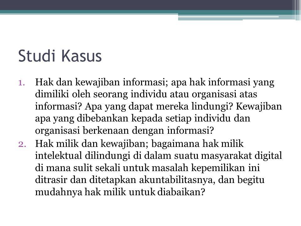 Studi Kasus 1.Hak dan kewajiban informasi; apa hak informasi yang dimiliki oleh seorang individu atau organisasi atas informasi? Apa yang dapat mereka