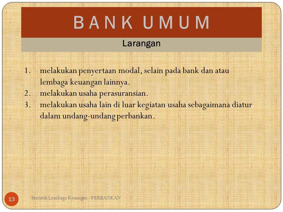 B A N K U M U M Statistik Lembaga Keuangan - PERBANKAN 13 Larangan 1.melakukan penyertaan modal, selain pada bank dan atau lembaga keuangan lainnya. 2