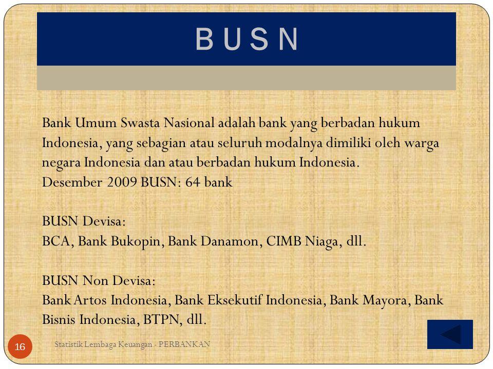 B U S N Statistik Lembaga Keuangan - PERBANKAN 16 Bank Umum Swasta Nasional adalah bank yang berbadan hukum Indonesia, yang sebagian atau seluruh moda