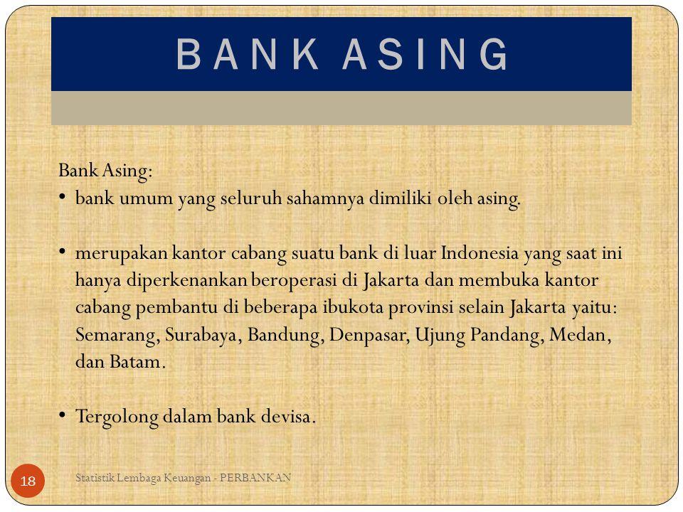 B A N K A S I N G Statistik Lembaga Keuangan - PERBANKAN 18 Bank Asing: bank umum yang seluruh sahamnya dimiliki oleh asing. merupakan kantor cabang s