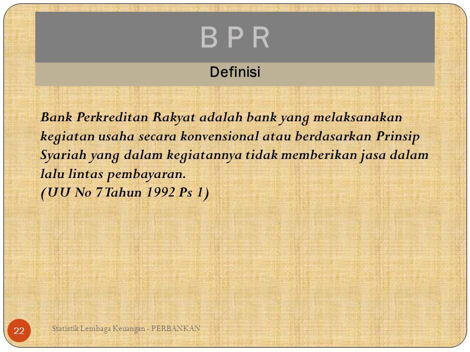 B P R Statistik Lembaga Keuangan - PERBANKAN 22 Definisi Bank Perkreditan Rakyat adalah bank yang melaksanakan kegiatan usaha secara konvensional atau