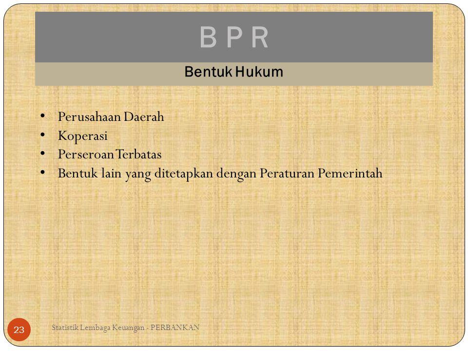 B P R Statistik Lembaga Keuangan - PERBANKAN 23 Bentuk Hukum Perusahaan Daerah Koperasi Perseroan Terbatas Bentuk lain yang ditetapkan dengan Peratura