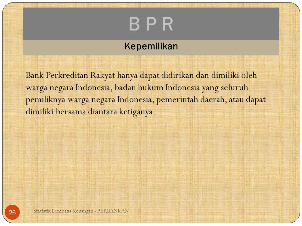 B P R Statistik Lembaga Keuangan - PERBANKAN 26 Kepemilikan Bank Perkreditan Rakyat hanya dapat didirikan dan dimiliki oleh warga negara Indonesia, ba