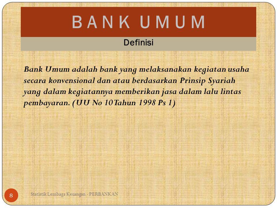 B A N K U M U M Statistik Lembaga Keuangan - PERBANKAN 8 Definisi Bank Umum adalah bank yang melaksanakan kegiatan usaha secara konvensional dan atau