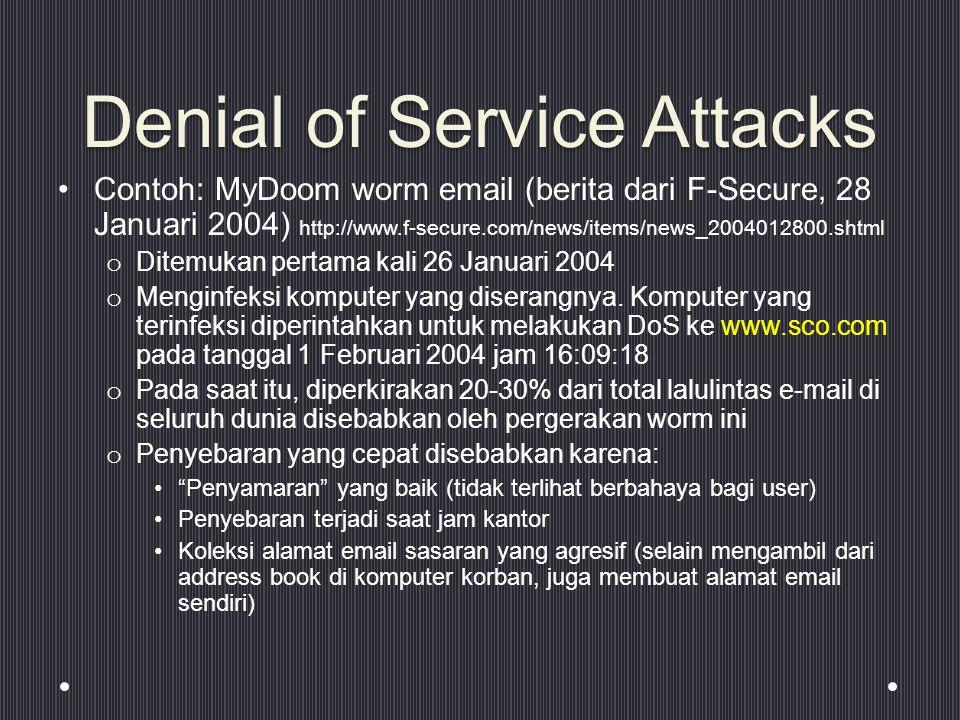Denial of Service Attacks Contoh: MyDoom worm email (berita dari F-Secure, 28 Januari 2004) http://www.f-secure.com/news/items/news_2004012800.shtml o Ditemukan pertama kali 26 Januari 2004 o Menginfeksi komputer yang diserangnya.