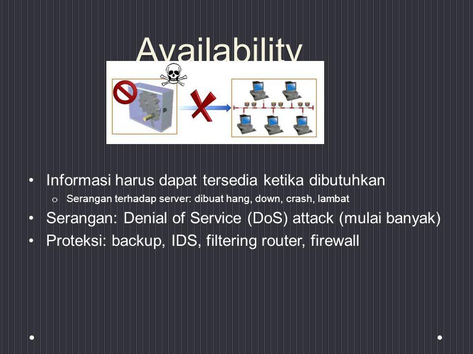 Availability Informasi harus dapat tersedia ketika dibutuhkan o Serangan terhadap server: dibuat hang, down, crash, lambat Serangan: Denial of Service (DoS) attack (mulai banyak) Proteksi: backup, IDS, filtering router, firewall