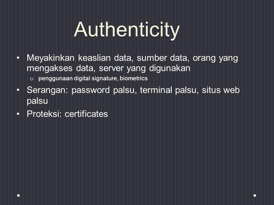 Authenticity Meyakinkan keaslian data, sumber data, orang yang mengakses data, server yang digunakan o penggunaan digital signature, biometrics Serangan: password palsu, terminal palsu, situs web palsu Proteksi: certificates