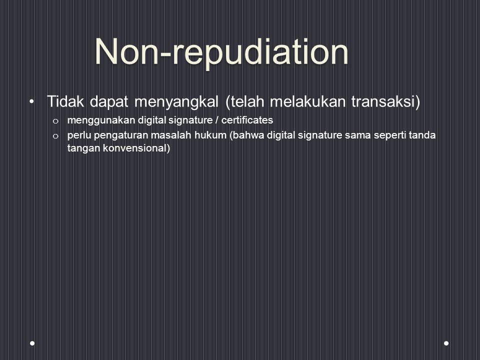 Non-repudiation Tidak dapat menyangkal (telah melakukan transaksi) o menggunakan digital signature / certificates o perlu pengaturan masalah hukum (bahwa digital signature sama seperti tanda tangan konvensional)