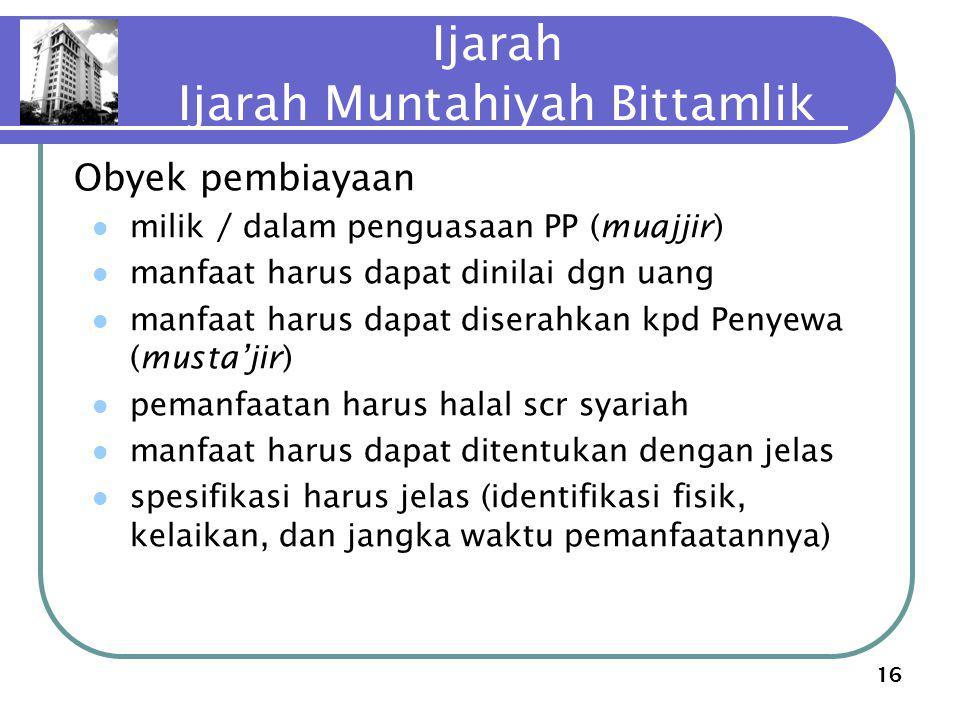 16 Ijarah Ijarah Muntahiyah Bittamlik Obyek pembiayaan milik / dalam penguasaan PP (muajjir) manfaat harus dapat dinilai dgn uang manfaat harus dapat
