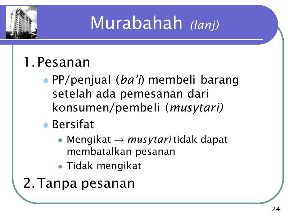 24 Murabahah (lanj) 1.Pesanan PP/penjual (ba'i) membeli barang setelah ada pemesanan dari konsumen/pembeli (musytari) Bersifat Mengikat → musytari tidak dapat membatalkan pesanan Tidak mengikat 2.Tanpa pesanan