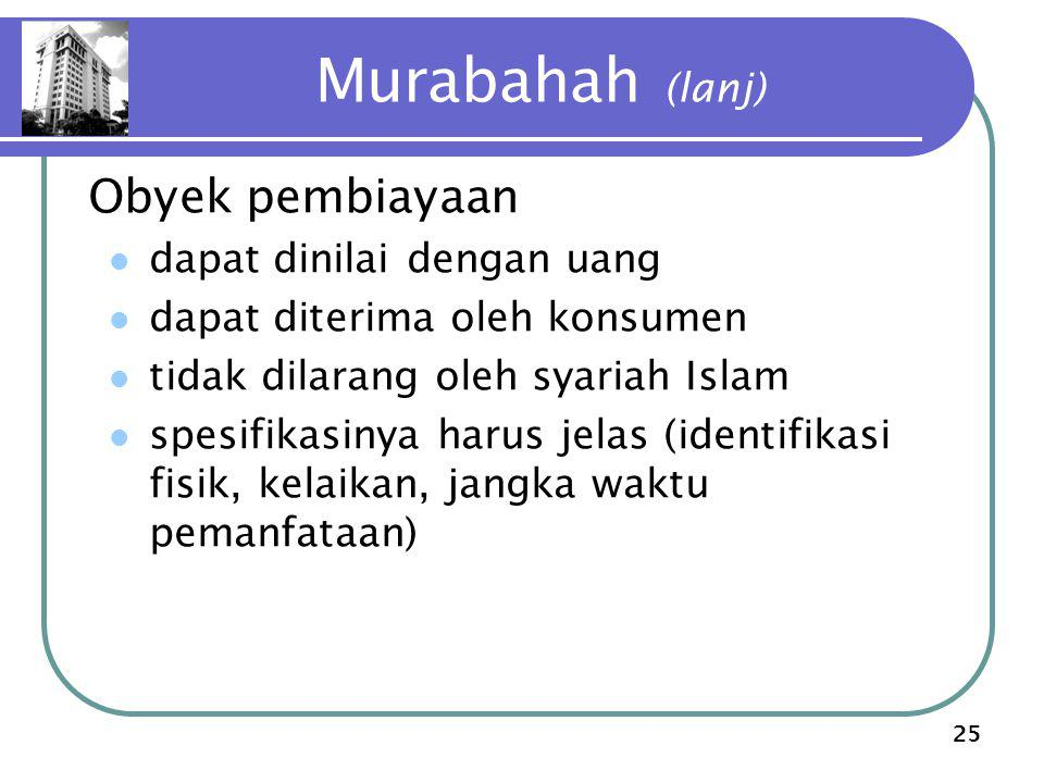 25 Murabahah (lanj) Obyek pembiayaan dapat dinilai dengan uang dapat diterima oleh konsumen tidak dilarang oleh syariah Islam spesifikasinya harus jelas (identifikasi fisik, kelaikan, jangka waktu pemanfataan)