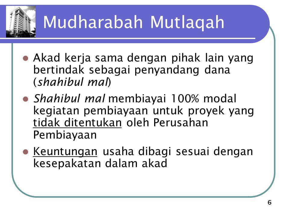 6 Mudharabah Mutlaqah Akad kerja sama dengan pihak lain yang bertindak sebagai penyandang dana (shahibul mal) Shahibul mal membiayai 100% modal kegiat