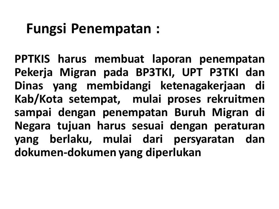 Fungsi Penempatan : PPTKIS harus membuat laporan penempatan Pekerja Migran pada BP3TKI, UPT P3TKI dan Dinas yang membidangi ketenagakerjaan di Kab/Kot