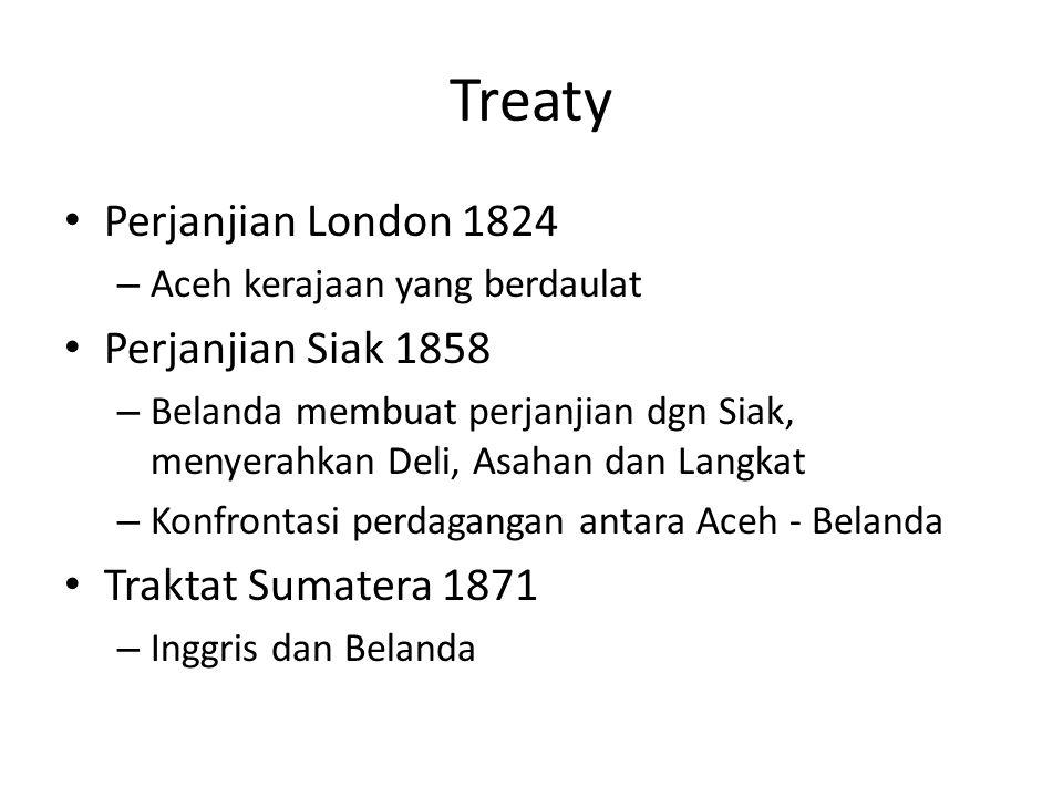 Treaty Perjanjian London 1824 – Aceh kerajaan yang berdaulat Perjanjian Siak 1858 – Belanda membuat perjanjian dgn Siak, menyerahkan Deli, Asahan dan