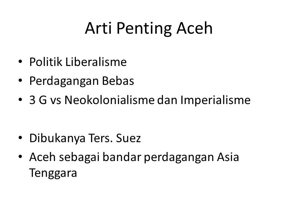 Arti Penting Aceh Politik Liberalisme Perdagangan Bebas 3 G vs Neokolonialisme dan Imperialisme Dibukanya Ters. Suez Aceh sebagai bandar perdagangan A