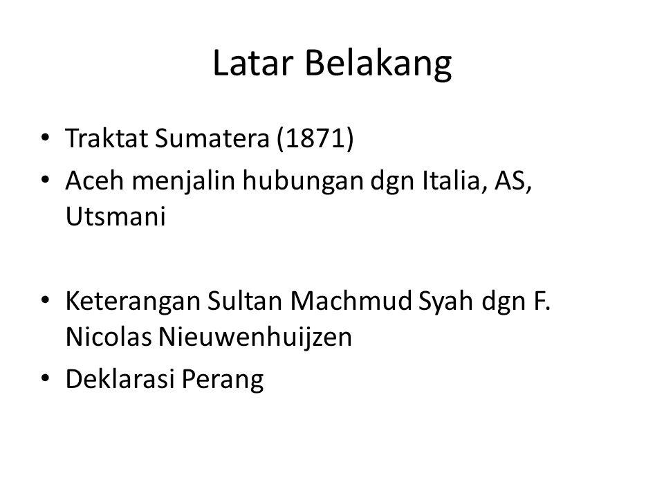 Latar Belakang Traktat Sumatera (1871) Aceh menjalin hubungan dgn Italia, AS, Utsmani Keterangan Sultan Machmud Syah dgn F. Nicolas Nieuwenhuijzen Dek