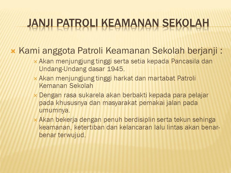  Kami anggota Patroli Keamanan Sekolah berjanji :  Akan menjungjung tinggi serta setia kepada Pancasila dan Undang-Undang dasar 1945.  Akan menjung