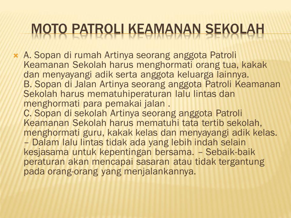  A. Sopan di rumah Artinya seorang anggota Patroli Keamanan Sekolah harus menghormati orang tua, kakak dan menyayangi adik serta anggota keluarga lai