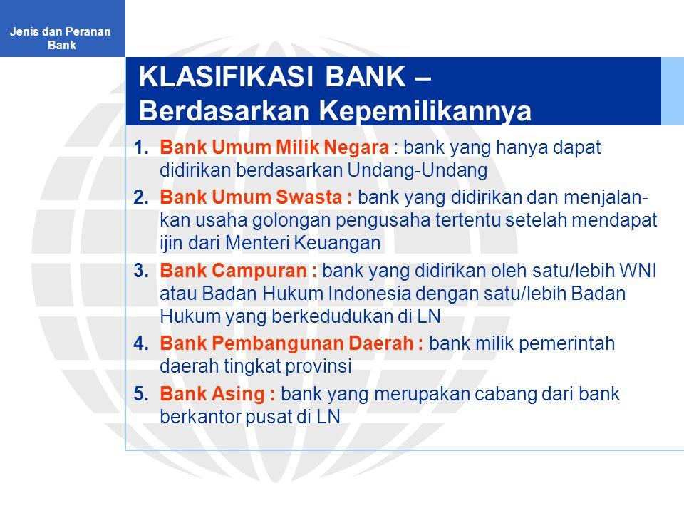 KLASIFIKASI BANK – Berdasarkan Kepemilikannya 1.Bank Umum Milik Negara : bank yang hanya dapat didirikan berdasarkan Undang-Undang 2.Bank Umum Swasta : bank yang didirikan dan menjalan- kan usaha golongan pengusaha tertentu setelah mendapat ijin dari Menteri Keuangan 3.Bank Campuran : bank yang didirikan oleh satu/lebih WNI atau Badan Hukum Indonesia dengan satu/lebih Badan Hukum yang berkedudukan di LN 4.Bank Pembangunan Daerah : bank milik pemerintah daerah tingkat provinsi 5.Bank Asing : bank yang merupakan cabang dari bank berkantor pusat di LN Jenis dan Peranan Bank