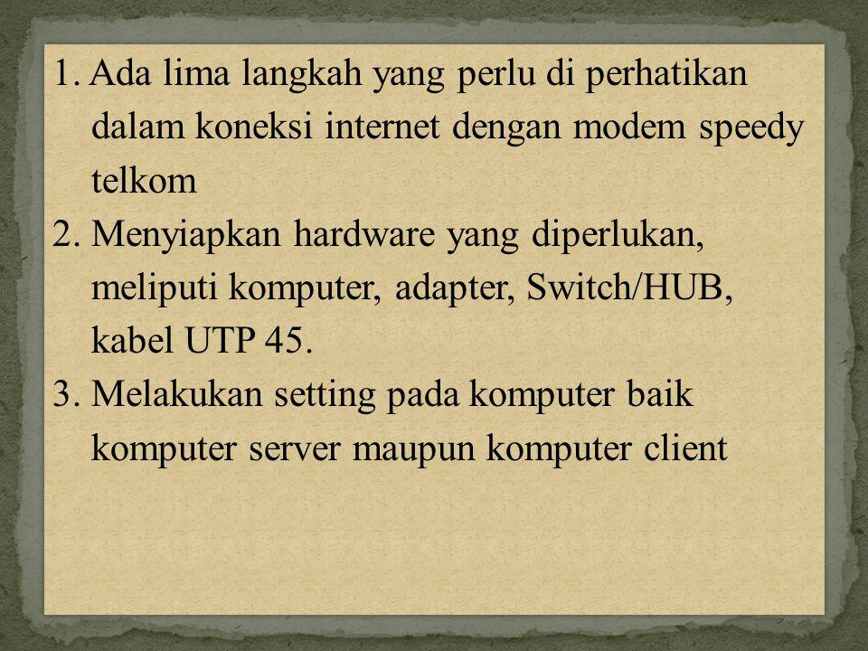 1. Ada lima langkah yang perlu di perhatikan dalam koneksi internet dengan modem speedy telkom 2. Menyiapkan hardware yang diperlukan, meliputi komput