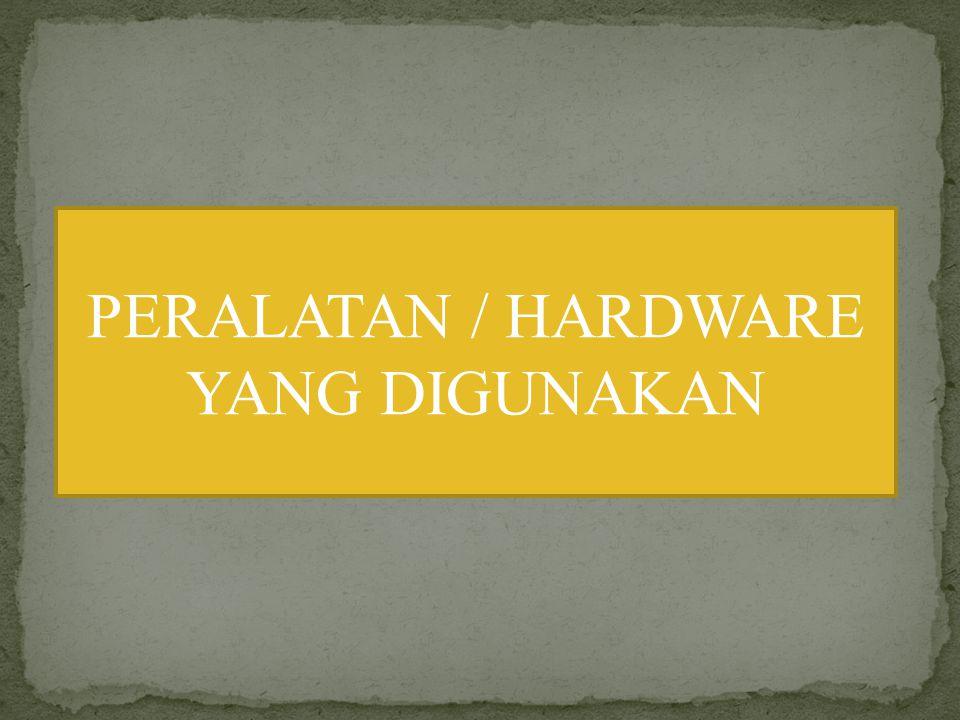 PERALATAN / HARDWARE YANG DIGUNAKAN