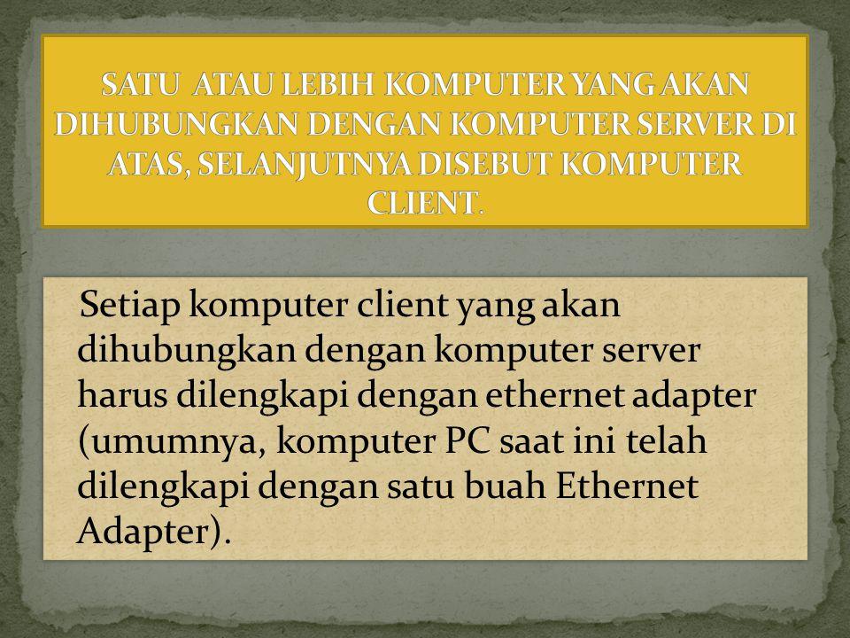 Setiap komputer client yang akan dihubungkan dengan komputer server harus dilengkapi dengan ethernet adapter (umumnya, komputer PC saat ini telah dile