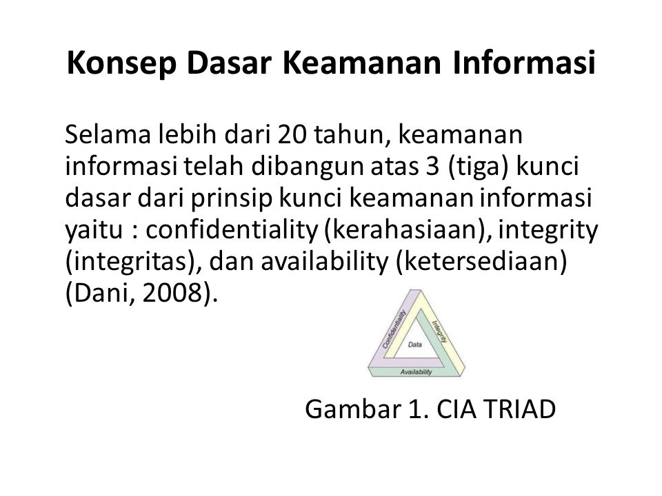 Konsep Dasar Keamanan Informasi Selama lebih dari 20 tahun, keamanan informasi telah dibangun atas 3 (tiga) kunci dasar dari prinsip kunci keamanan in