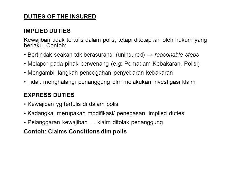DUTIES OF THE INSURED IMPLIED DUTIES Kewajiban tidak tertulis dalam polis, tetapi ditetapkan oleh hukum yang berlaku. Contoh: Bertindak seakan tdk ber