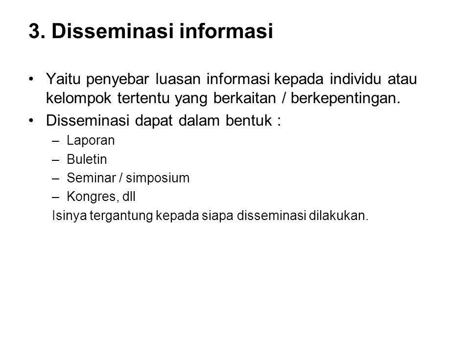 3. Disseminasi informasi Yaitu penyebar luasan informasi kepada individu atau kelompok tertentu yang berkaitan / berkepentingan. Disseminasi dapat dal